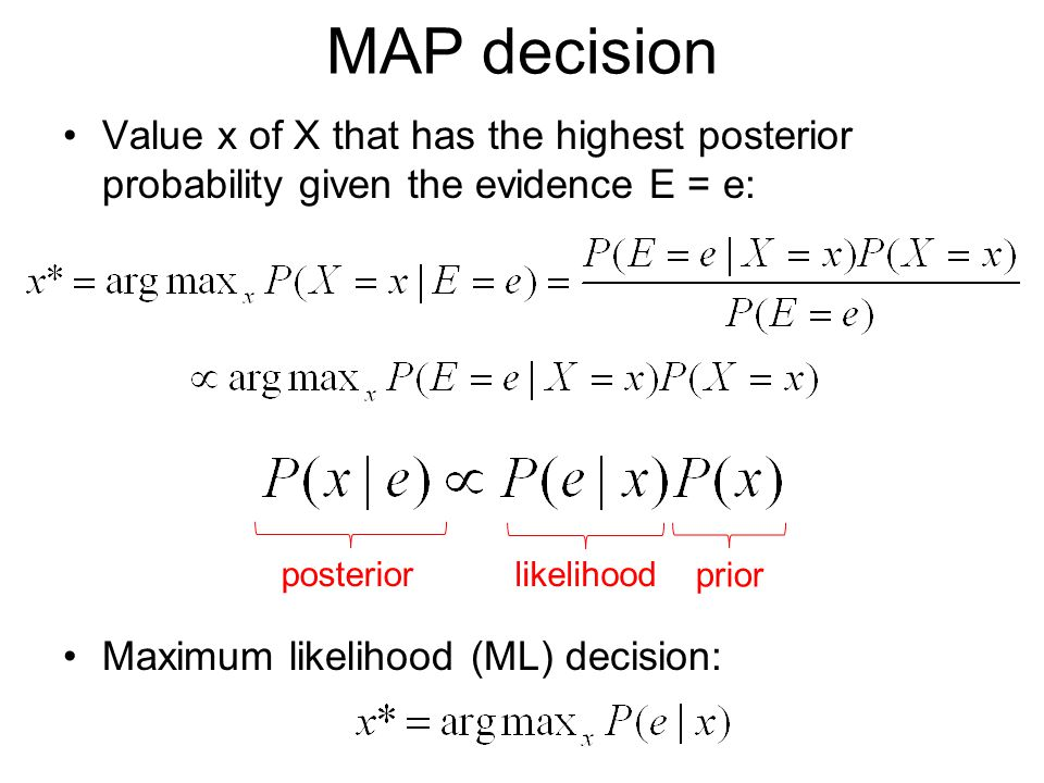 MAP decision Value x of X that has the highest posterior probability given the evidence E = e: Maximum likelihood (ML) decision: likelihood prior posterior