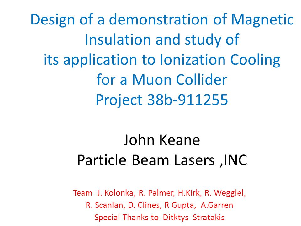 Design of a demonstration of Magnetic Insulation and study of its application to Ionization Cooling for a Muon Collider Project 38b-911255 John Keane Particle Beam Lasers,INC Team J.