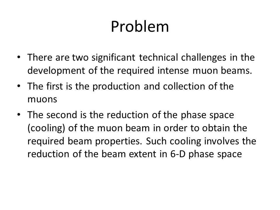 Problem There are two significant technical challenges in the development of the required intense muon beams.