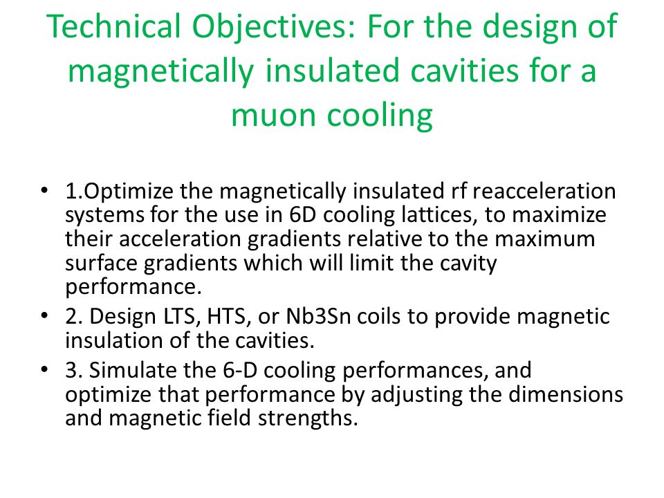Technical Objectives: For the design of magnetically insulated cavities for a muon cooling 1.Optimize the magnetically insulated rf reacceleration systems for the use in 6D cooling lattices, to maximize their acceleration gradients relative to the maximum surface gradients which will limit the cavity performance.