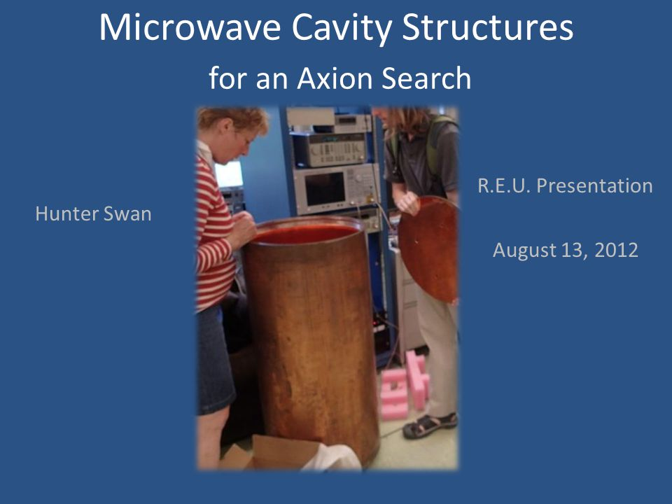 Microwave Cavity Structures for an Axion Search R.E.U. Presentation August 13, 2012 Hunter Swan