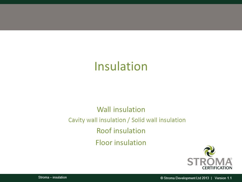 © Stroma Development Ltd 2013 | Version 1.1 Stroma – insulation Insulation Wall insulation Cavity wall insulation / Solid wall insulation Roof insulation Floor insulation