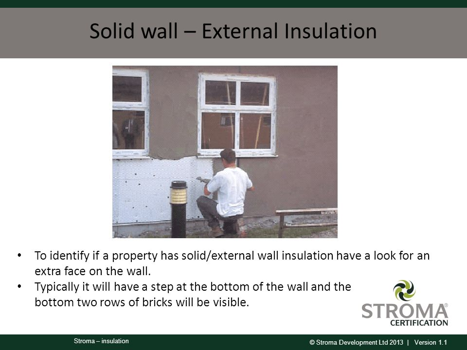 © Stroma Development Ltd 2013 | Version 1.1 Stroma – insulation Solid wall – External Insulation To identify if a property has solid/external wall insulation have a look for an extra face on the wall.