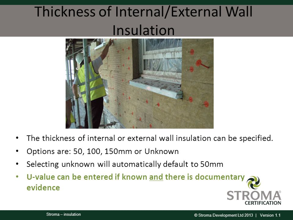 © Stroma Development Ltd 2013 | Version 1.1 Stroma – insulation Thickness of Internal/External Wall Insulation The thickness of internal or external wall insulation can be specified.