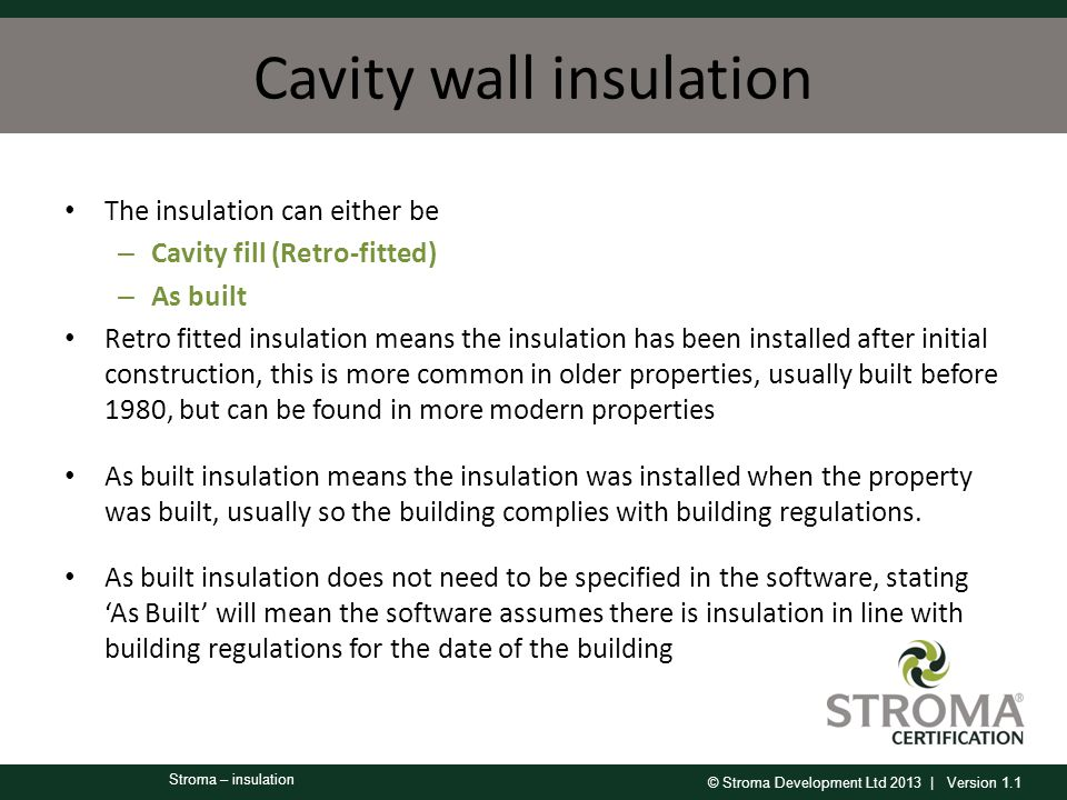 © Stroma Development Ltd 2013 | Version 1.1 Stroma – insulation Cavity wall insulation The insulation can either be – Cavity fill (Retro-fitted) – As built Retro fitted insulation means the insulation has been installed after initial construction, this is more common in older properties, usually built before 1980, but can be found in more modern properties As built insulation means the insulation was installed when the property was built, usually so the building complies with building regulations.