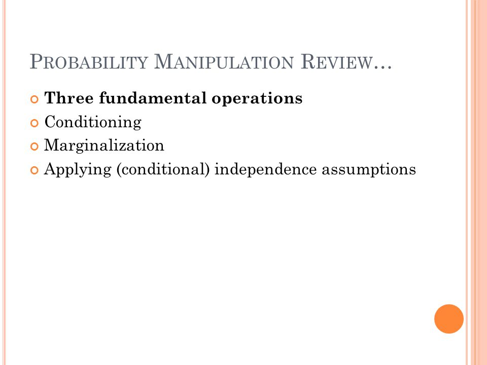 P ROBABILITY M ANIPULATION R EVIEW … Three fundamental operations Conditioning Marginalization Applying (conditional) independence assumptions