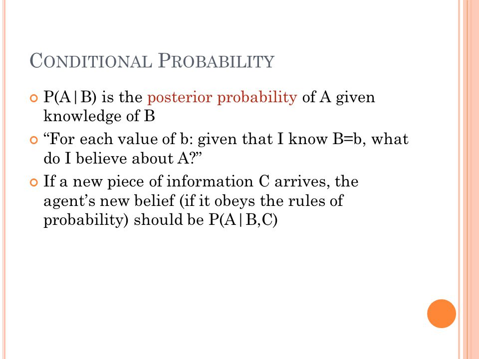 C ONDITIONAL P ROBABILITY P(A|B) is the posterior probability of A given knowledge of B For each value of b: given that I know B=b, what do I believe about A? If a new piece of information C arrives, the agent's new belief (if it obeys the rules of probability) should be P(A|B,C)