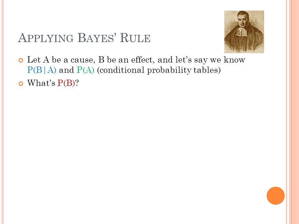 A PPLYING B AYES ' R ULE Let A be a cause, B be an effect, and let's say we know P(B|A) and P(A) (conditional probability tables) What's P(B)?
