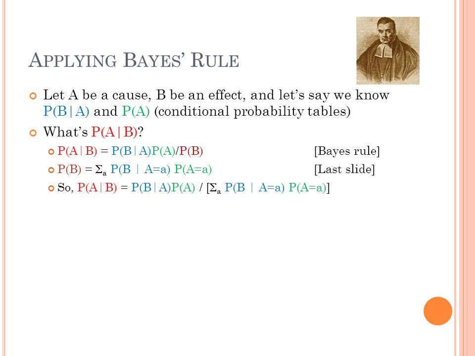 A PPLYING B AYES ' R ULE Let A be a cause, B be an effect, and let's say we know P(B|A) and P(A) (conditional probability tables) What's P(A|B).