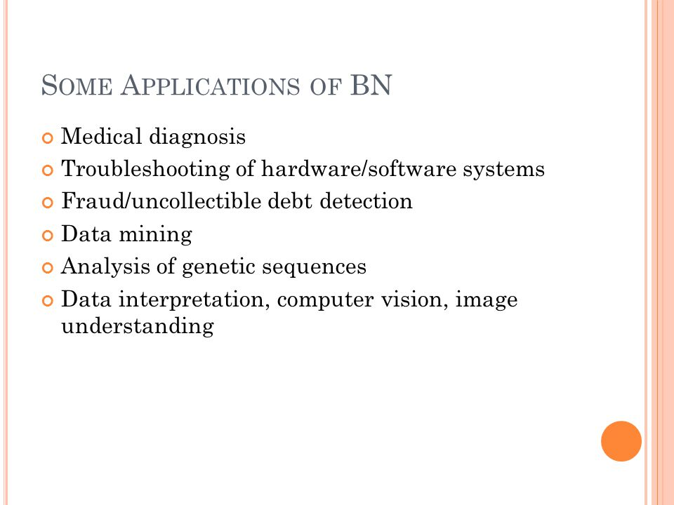 S OME A PPLICATIONS OF BN Medical diagnosis Troubleshooting of hardware/software systems Fraud/uncollectible debt detection Data mining Analysis of genetic sequences Data interpretation, computer vision, image understanding