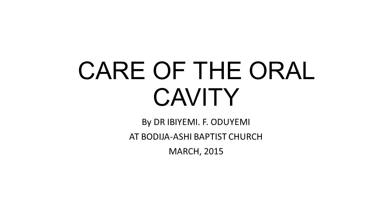 CARE OF THE ORAL CAVITY By DR IBIYEMI. F. ODUYEMI AT BODIJA-ASHI BAPTIST CHURCH MARCH, 2015