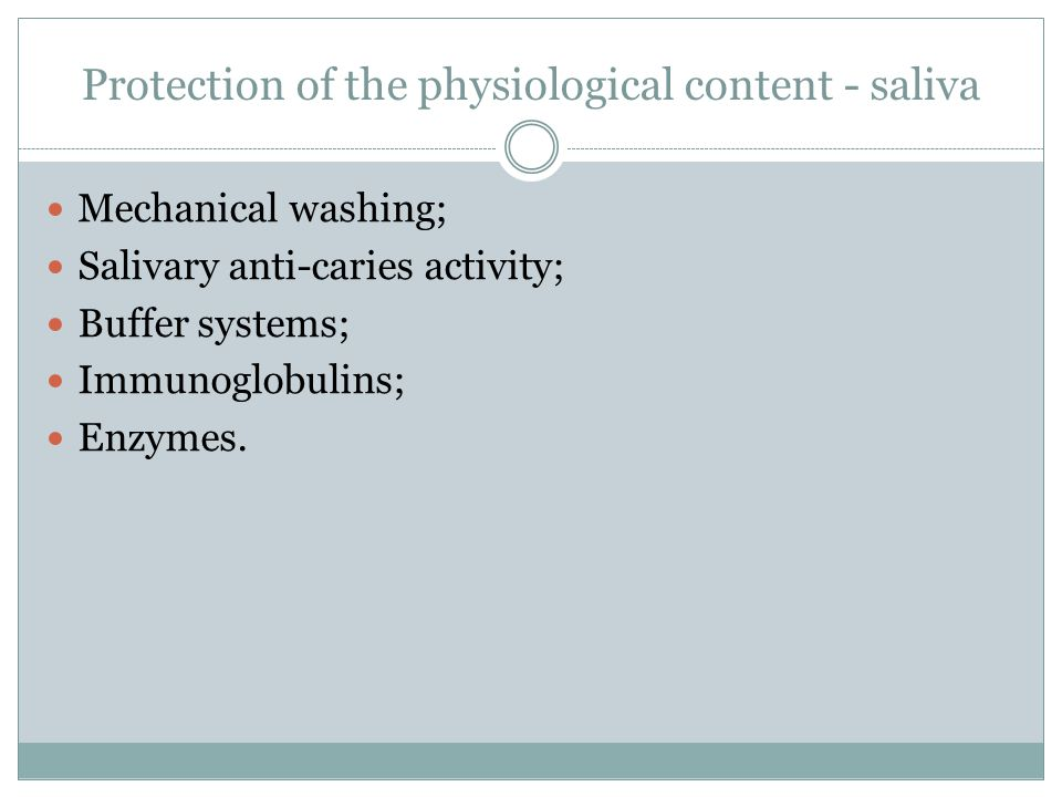 Protection of the physiological content - saliva Mechanical washing; Salivary anti-caries activity; Buffer systems; Immunoglobulins; Enzymes.