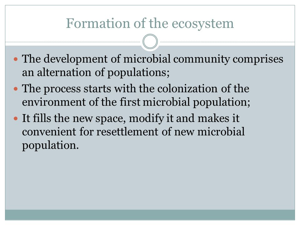 Formation of the ecosystem The development of microbial community comprises an alternation of populations; The process starts with the colonization of the environment of the first microbial population; It fills the new space, modify it and makes it convenient for resettlement of new microbial population.