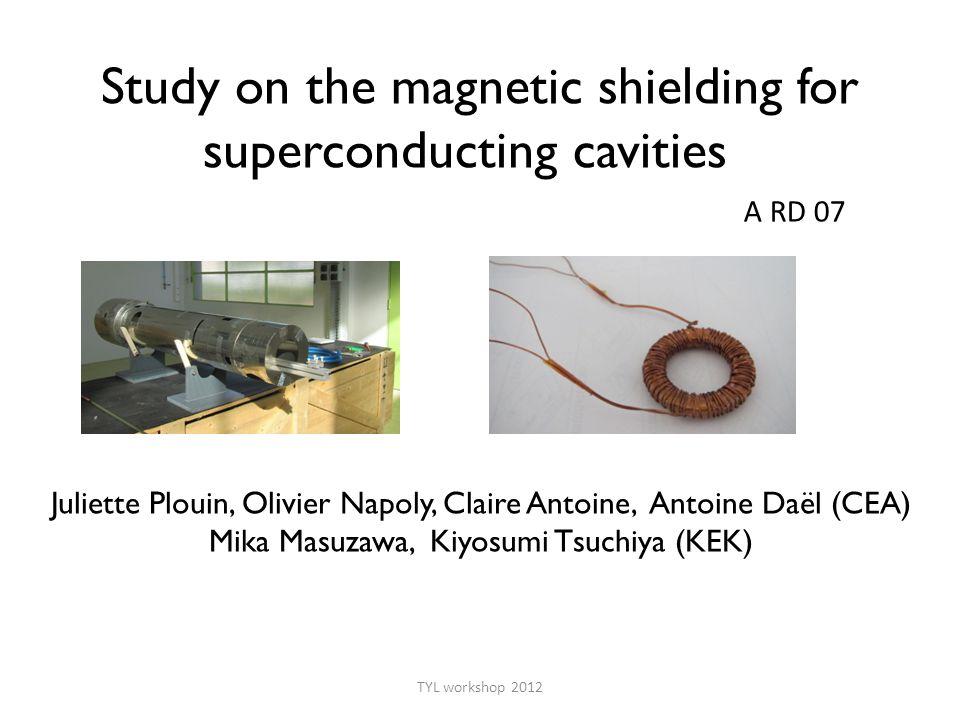 Study on the magnetic shielding for superconducting cavities Juliette Plouin, Olivier Napoly, Claire Antoine, Antoine Daël (CEA) Mika Masuzawa, Kiyosumi Tsuchiya (KEK) TYL workshop 2012 A RD 07