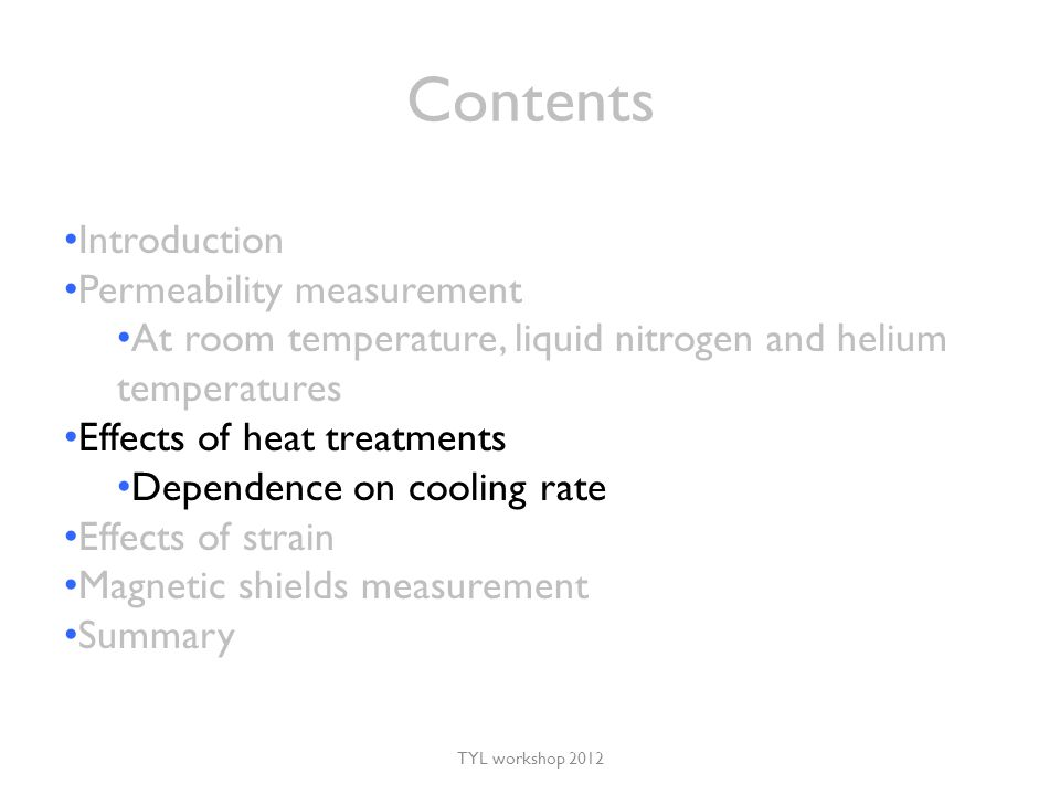 Contents TYL workshop 2012 Introduction Permeability measurement At room temperature, liquid nitrogen and helium temperatures Effects of heat treatments Dependence on cooling rate Effects of strain Magnetic shields measurement Summary