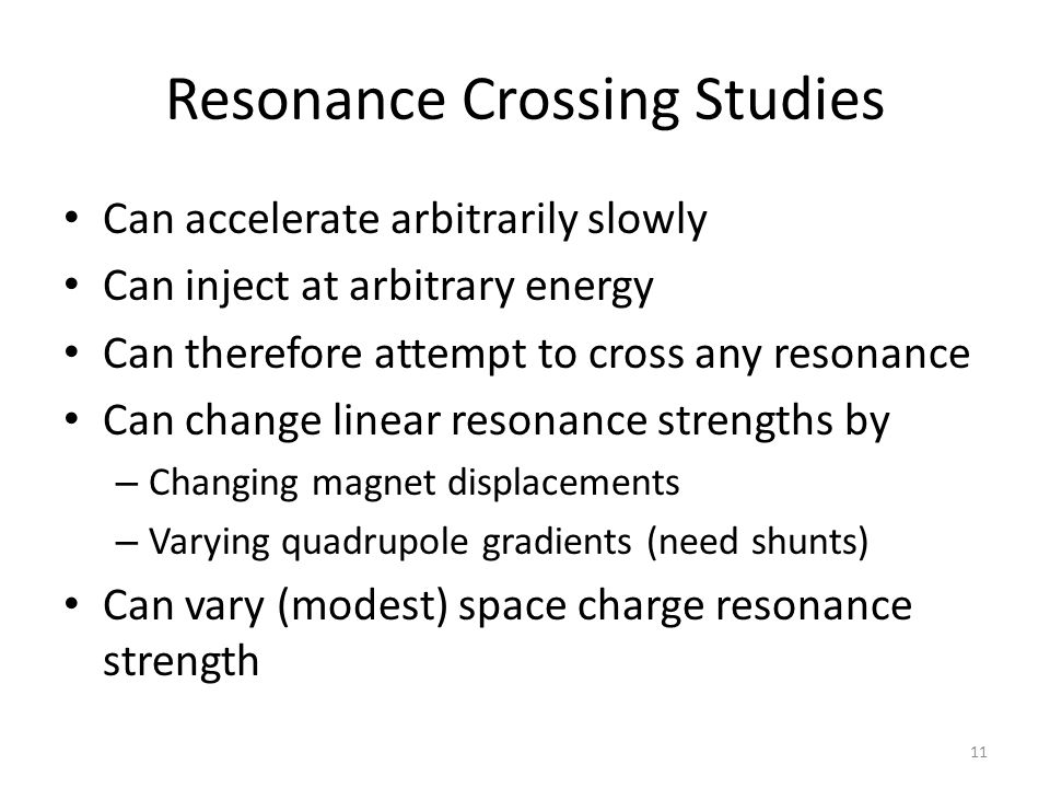 Resonance Crossing Studies Can accelerate arbitrarily slowly Can inject at arbitrary energy Can therefore attempt to cross any resonance Can change linear resonance strengths by – Changing magnet displacements – Varying quadrupole gradients (need shunts) Can vary (modest) space charge resonance strength 11