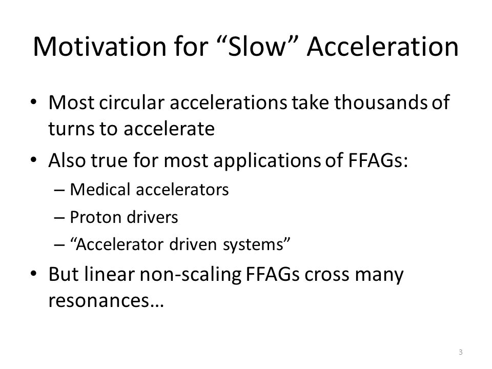 Motivation for Slow Acceleration Most circular accelerations take thousands of turns to accelerate Also true for most applications of FFAGs: – Medical accelerators – Proton drivers – Accelerator driven systems But linear non-scaling FFAGs cross many resonances… 3