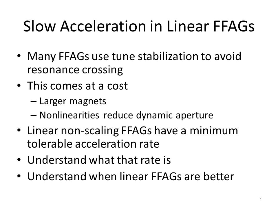 Slow Acceleration in Linear FFAGs Many FFAGs use tune stabilization to avoid resonance crossing This comes at a cost – Larger magnets – Nonlinearities reduce dynamic aperture Linear non-scaling FFAGs have a minimum tolerable acceleration rate Understand what that rate is Understand when linear FFAGs are better 7