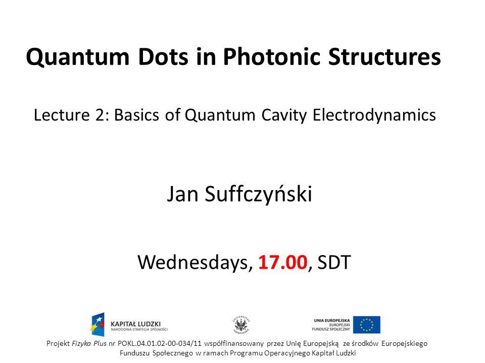 Quantum Dots in Photonic Structures Wednesdays, 17.00, SDT Jan Suffczyński Projekt Fizyka Plus nr POKL.04.01.02-00-034/11 współfinansowany przez Unię Europejską ze środków Europejskiego Funduszu Społecznego w ramach Programu Operacyjnego Kapitał Ludzki Lecture 2: Basics of Quantum Cavity Electrodynamics