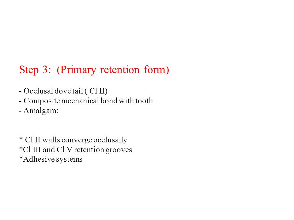 Step 3: (Primary retention form) - Occlusal dove tail ( Cl ΙΙ) - Composite mechanical bond with tooth. - Amalgam: * Cl ΙΙ walls converge occlusally *C