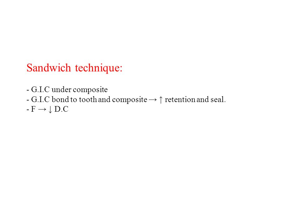 Sandwich technique: - G.I.C under composite - G.I.C bond to tooth and composite → ↑ retention and seal. - F → ↓ D.C