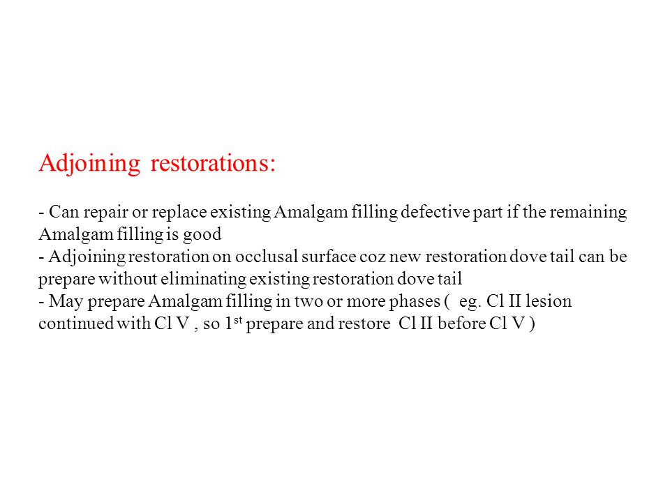 Adjoining restorations: - Can repair or replace existing Amalgam filling defective part if the remaining Amalgam filling is good - Adjoining restorati