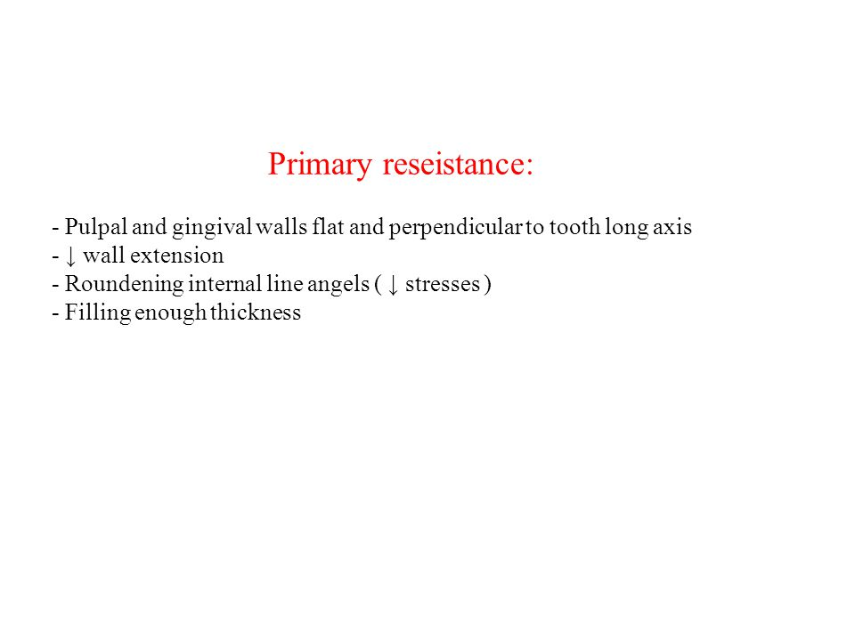 Primary reseistance: - Pulpal and gingival walls flat and perpendicular to tooth long axis - ↓ wall extension - Roundening internal line angels ( ↓ st