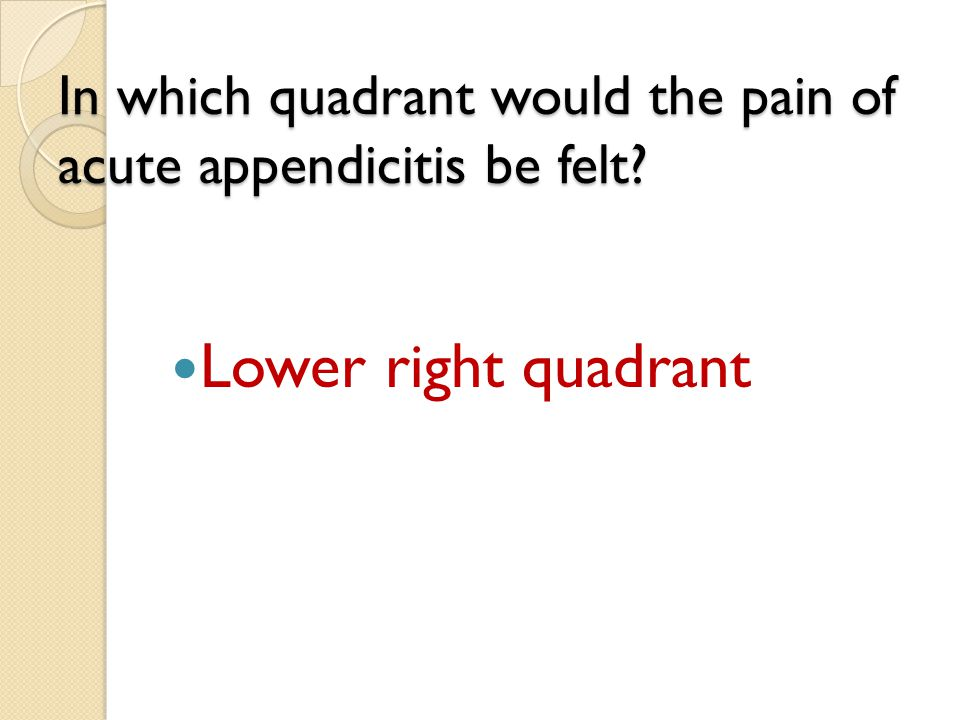 In which quadrant would the pain of acute appendicitis be felt? Lower right quadrant