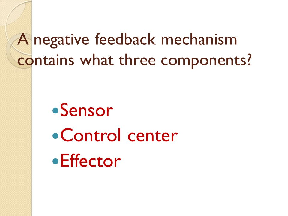 A negative feedback mechanism contains what three components? Sensor Control center Effector