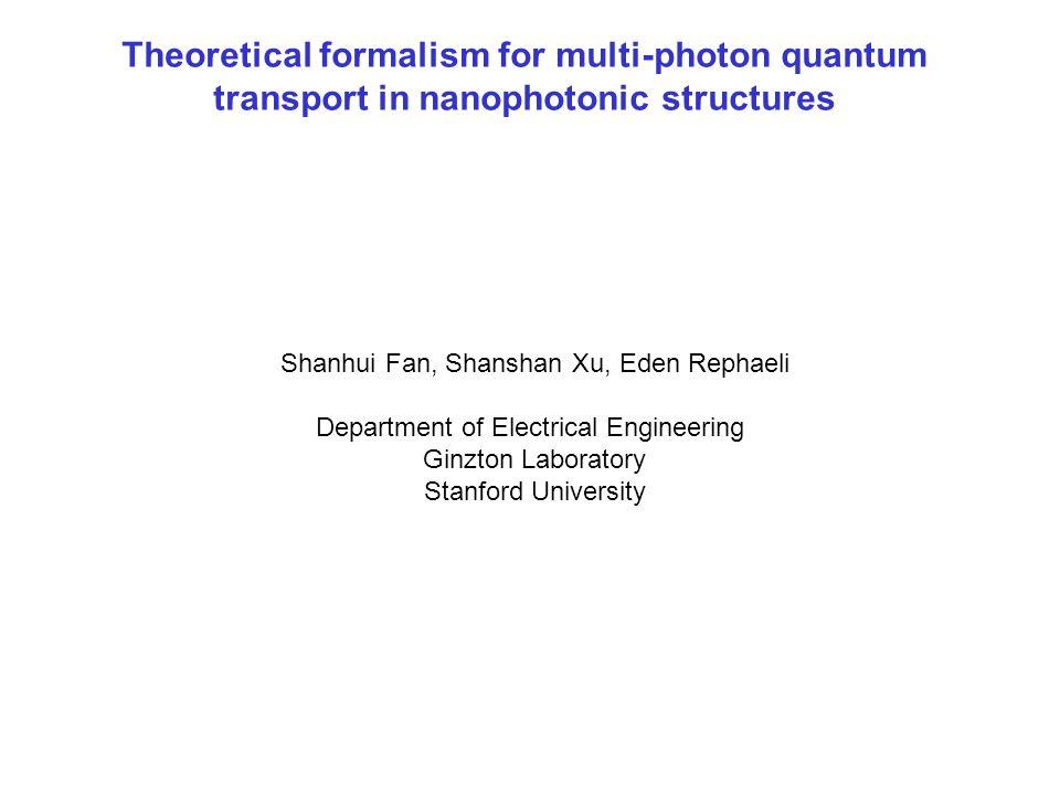 Shanhui Fan, Shanshan Xu, Eden Rephaeli Department of Electrical Engineering Ginzton Laboratory Stanford University Theoretical formalism for multi-photon quantum transport in nanophotonic structures
