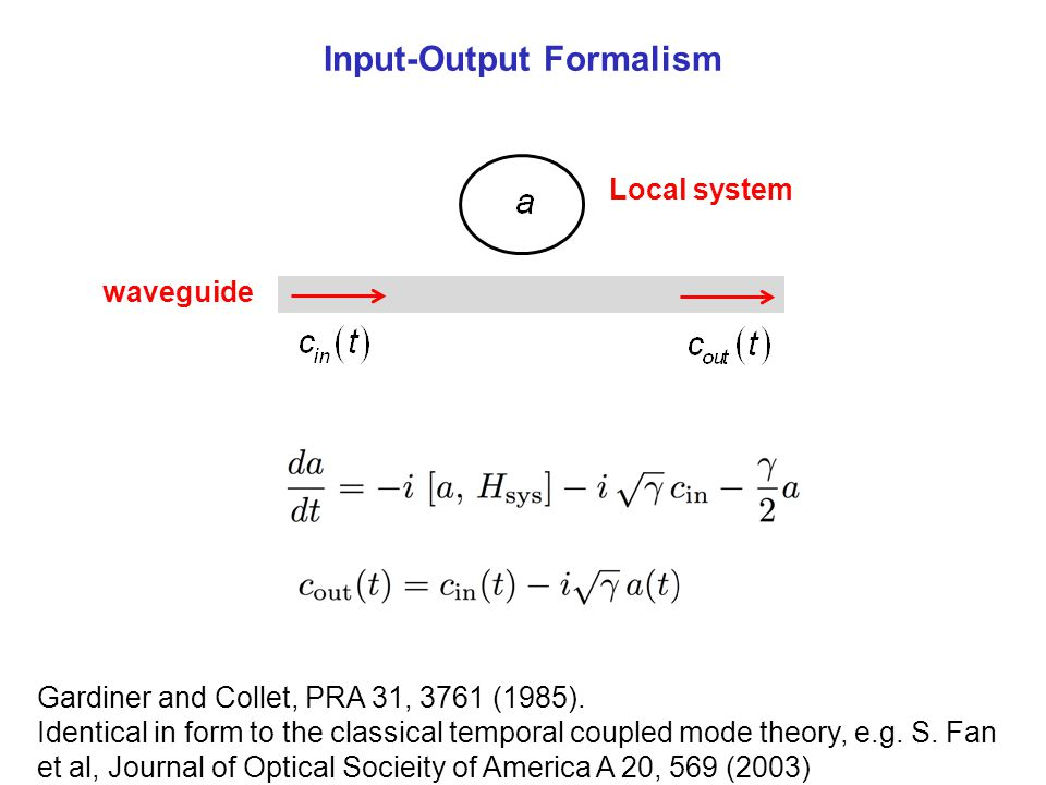 Input-Output Formalism waveguide Local system Gardiner and Collet, PRA 31, 3761 (1985). Identical in form to the classical temporal coupled mode theor