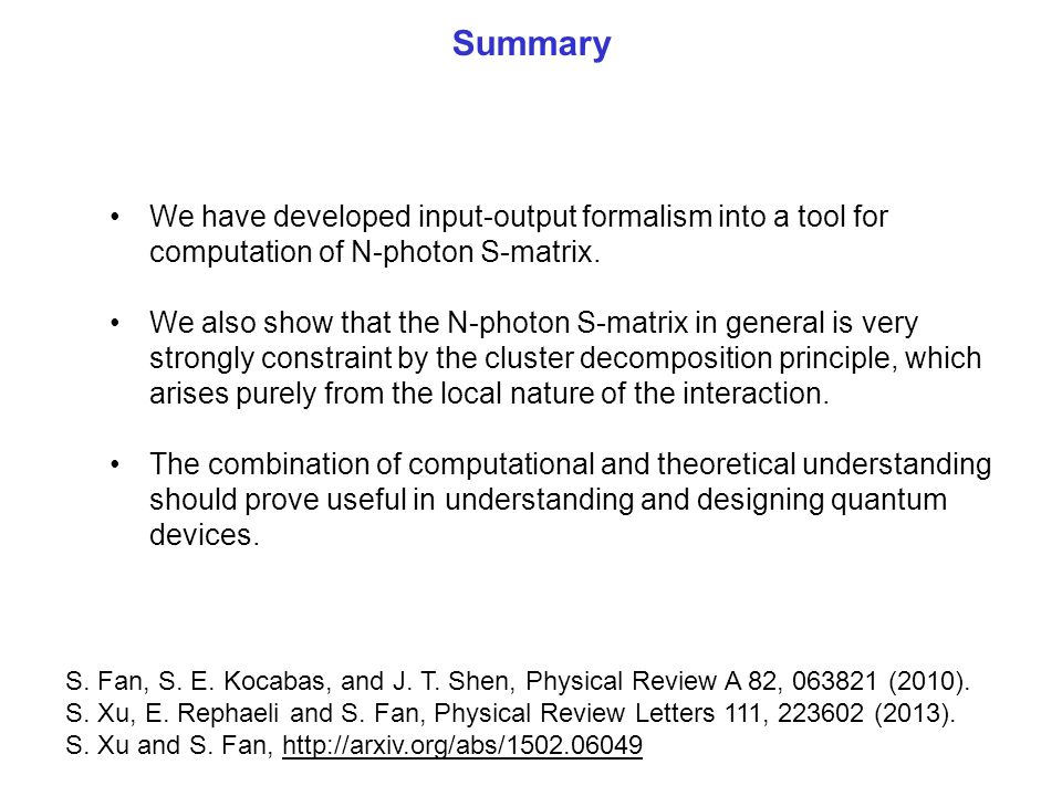 Summary We have developed input-output formalism into a tool for computation of N-photon S-matrix. We also show that the N-photon S-matrix in general