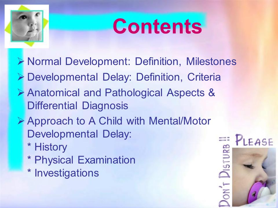 Contents  Normal Development: Definition, Milestones  Developmental Delay: Definition, Criteria  Anatomical and Pathological Aspects & Differential Diagnosis  Approach to A Child with Mental/Motor Developmental Delay: * History * Physical Examination * Investigations