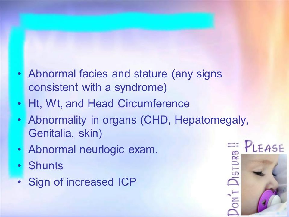 Abnormal facies and stature (any signs consistent with a syndrome) Ht, Wt, and Head Circumference Abnormality in organs (CHD, Hepatomegaly, Genitalia,