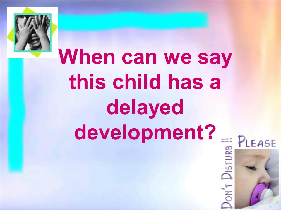 When can we say this child has a delayed development?