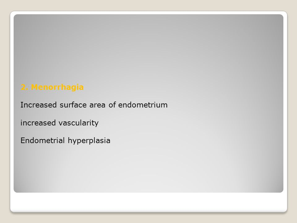 2. Menorrhagia Increased surface area of endometrium increased vascularity Endometrial hyperplasia