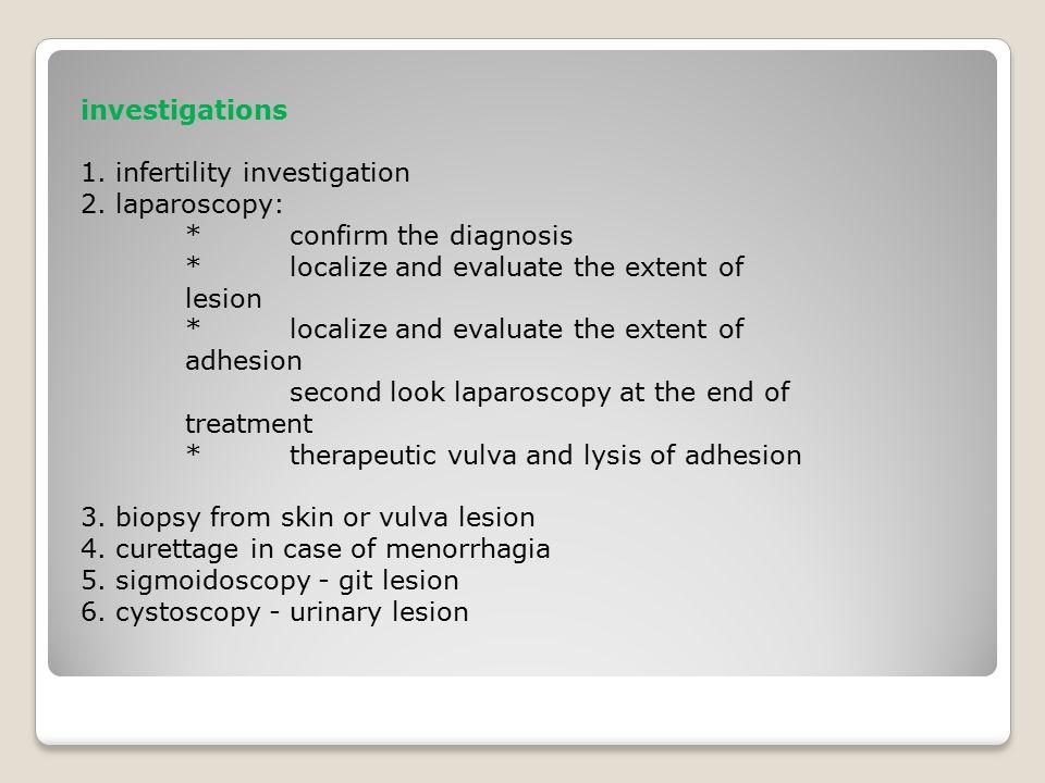 investigations 1. infertility investigation 2. laparoscopy: * confirm the diagnosis * localize and evaluate the extent of lesion * localize and evalua