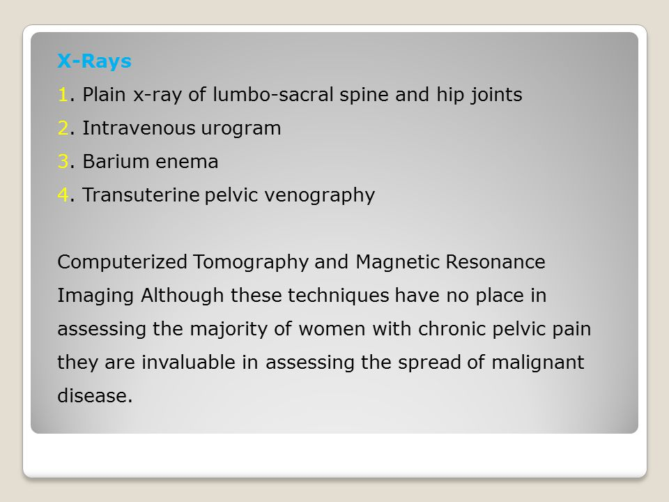 X-Rays 1. Plain x-ray of lumbo-sacral spine and hip joints 2. Intravenous urogram 3. Barium enema 4. Transuterine pelvic venography Computerized Tomog