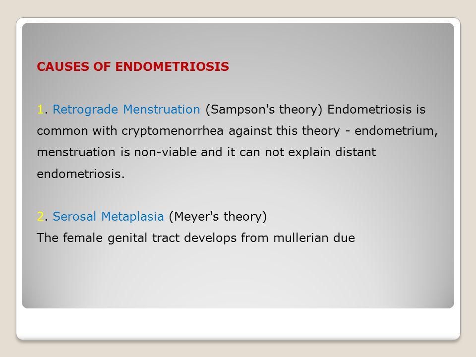 CAUSES OF ENDOMETRIOSIS 1. Retrograde Menstruation (Sampson's theory) Endometriosis is common with cryptomenorrhea against this theory - endometrium,