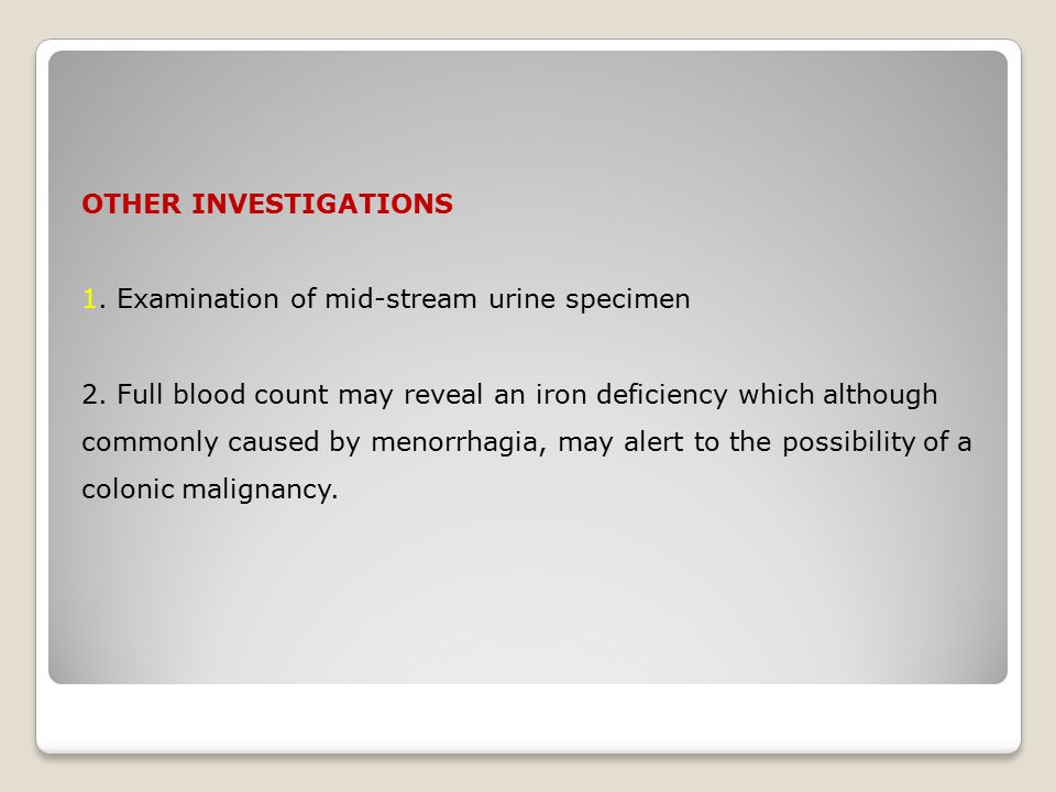 OTHER INVESTIGATIONS 1. Examination of mid-stream urine specimen 2. Full blood count may reveal an iron deficiency which although commonly caused by m