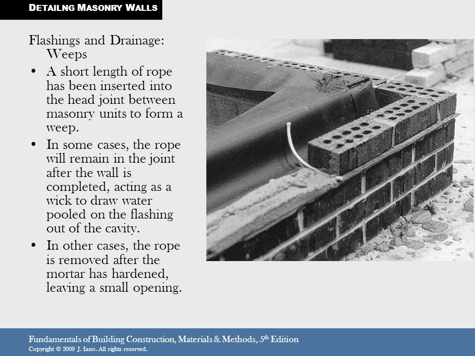 Fundamentals of Building Construction, Materials & Methods, 5 th Edition Copyright © 2009 J. Iano. All rights reserved. Flashings and Drainage: Weeps
