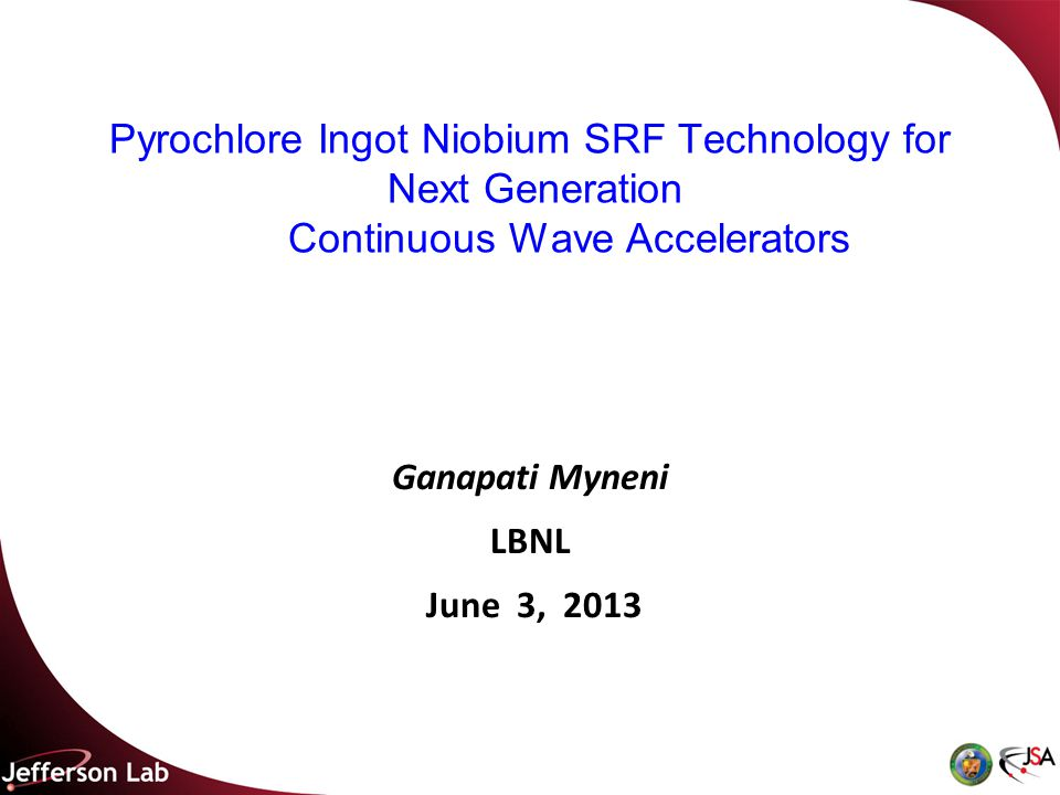 Pyrochlore Ingot Niobium SRF Technology for Next Generation Continuous Wave Accelerators Ganapati Myneni LBNL June 3, 2013