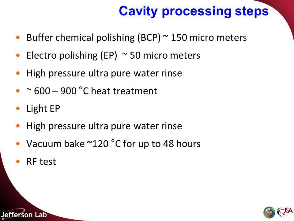Cavity processing steps Buffer chemical polishing (BCP) ~ 150 micro meters Electro polishing (EP) ~ 50 micro meters High pressure ultra pure water rinse ~ 600 – 900 °C heat treatment Light EP High pressure ultra pure water rinse Vacuum bake ~120 °C for up to 48 hours RF test