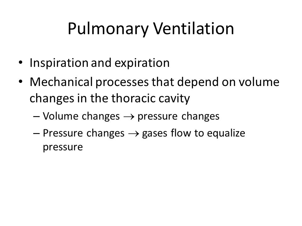 Pulmonary Ventilation Inspiration and expiration Mechanical processes that depend on volume changes in the thoracic cavity – Volume changes  pressure
