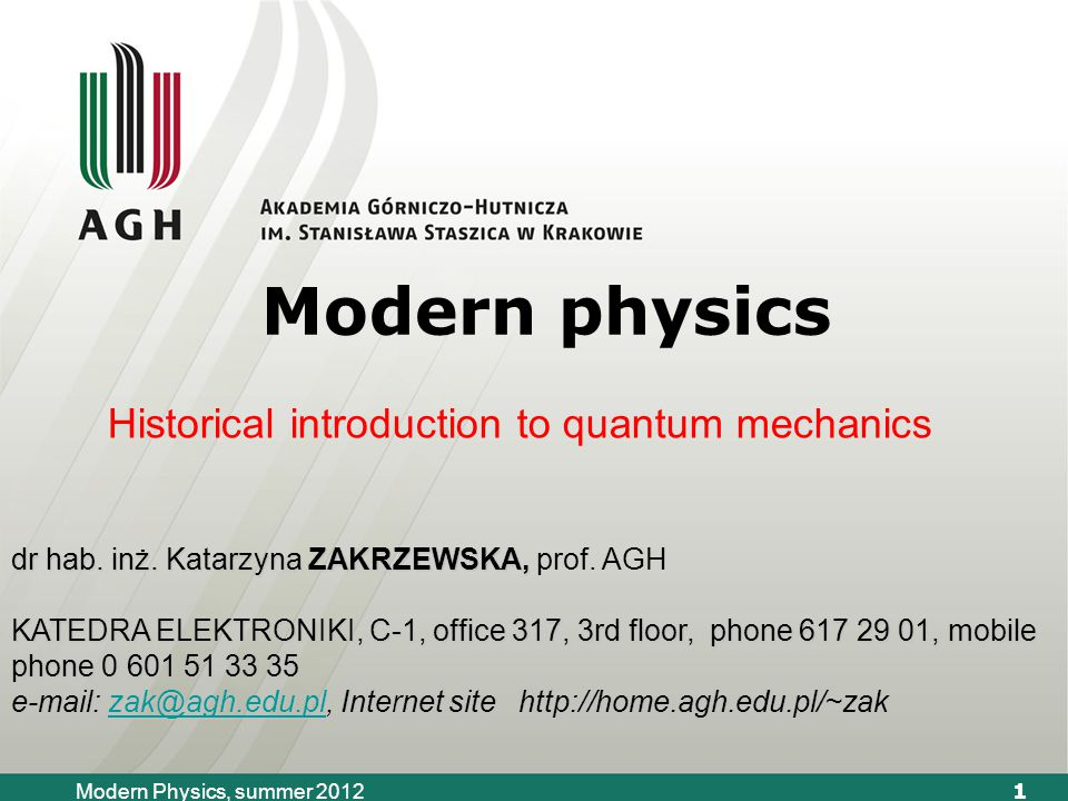 1 Modern Physics, summer 2012 Modern physics Historical introduction to quantum mechanics dr hab.