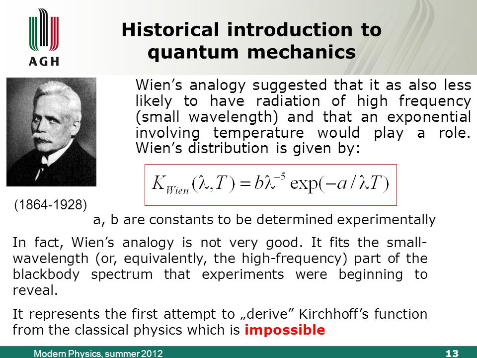 13 Modern Physics, summer 2012 Historical introduction to quantum mechanics Wien's analogy suggested that it as also less likely to have radiation of high frequency (small wavelength) and that an exponential involving temperature would play a role.