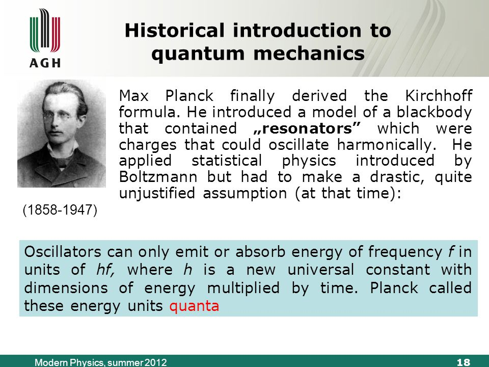 18 Modern Physics, summer 2012 Historical introduction to quantum mechanics Max Planck finally derived the Kirchhoff formula.