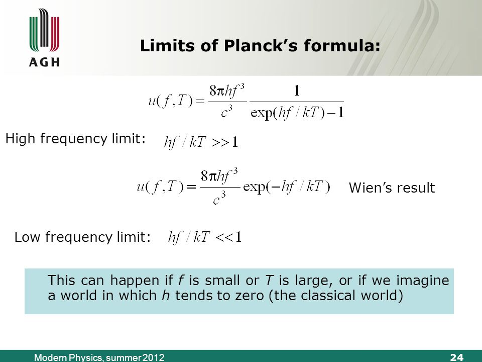 24 Modern Physics, summer 2012 Limits of Planck's formula: High frequency limit: Wien's result Low frequency limit: This can happen if f is small or T is large, or if we imagine a world in which h tends to zero (the classical world)