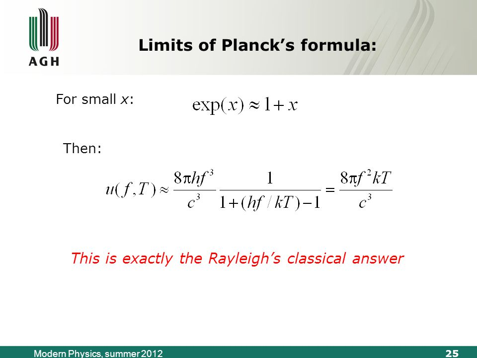 25 Modern Physics, summer 2012 This is exactly the Rayleigh's classical answer Then: For small x: Limits of Planck's formula: