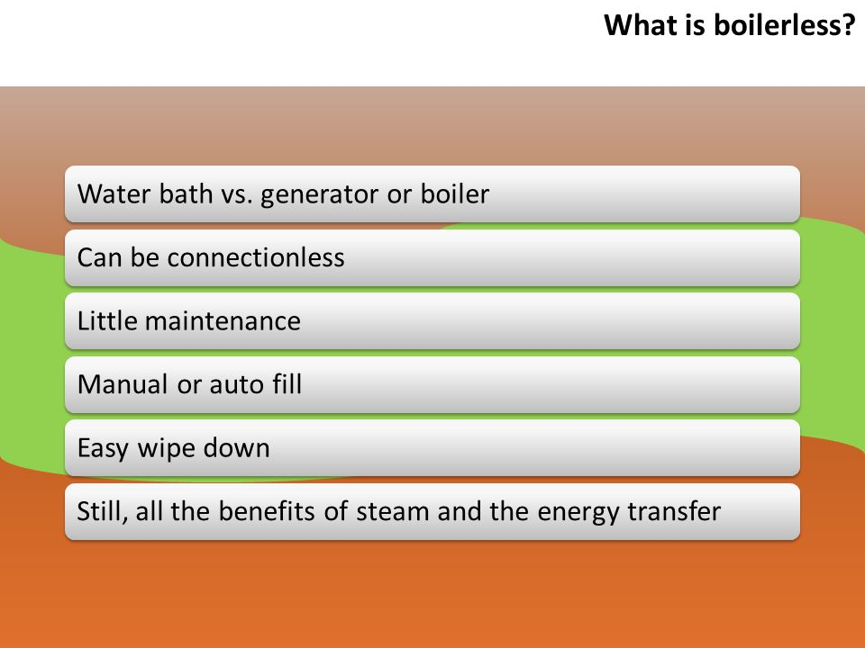 Why boilerless is better.Less water consumption than traditional steamers.